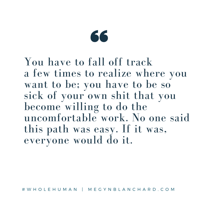 You have to fall of track a few times. visit www.megynblanchard.com for a free self love e course