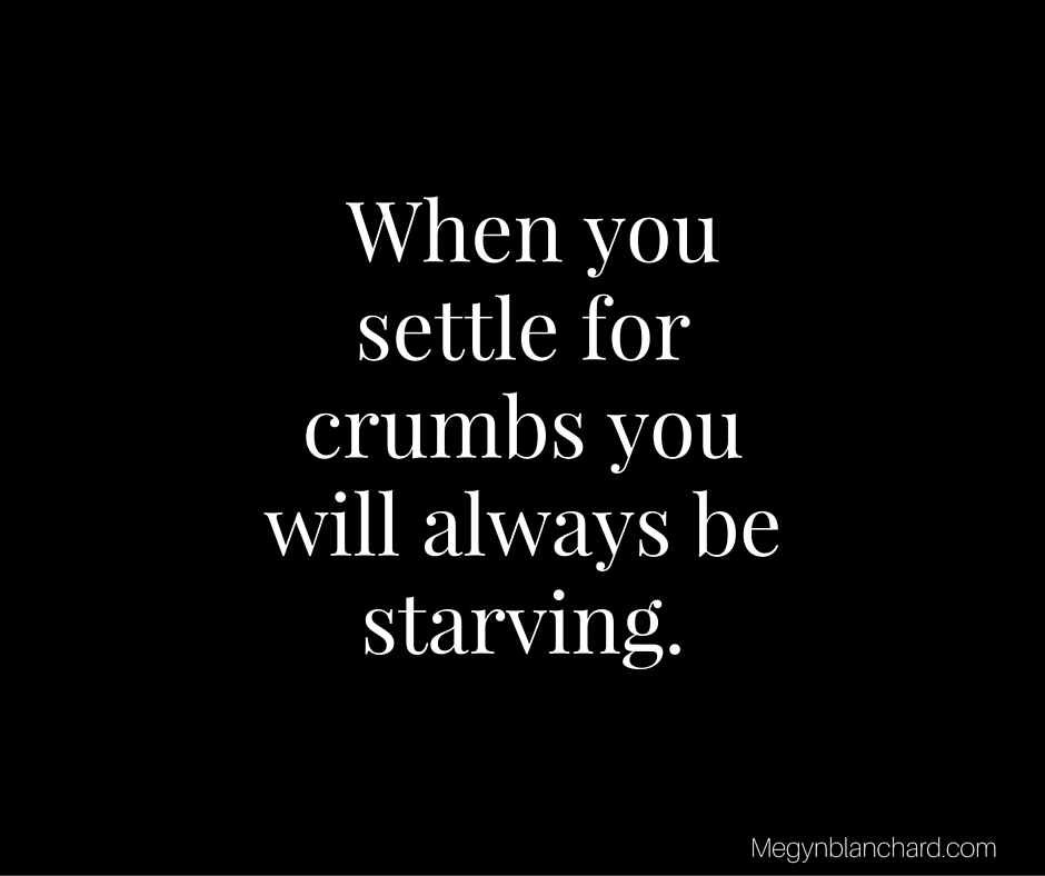 When you settle for crumbs you will always be starving