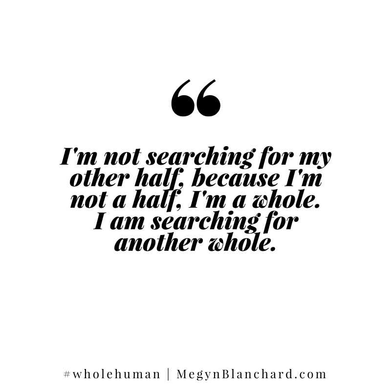 I'm not searching for my other half because I'm not a half. Download the self love quiz at Megynblanchard.com