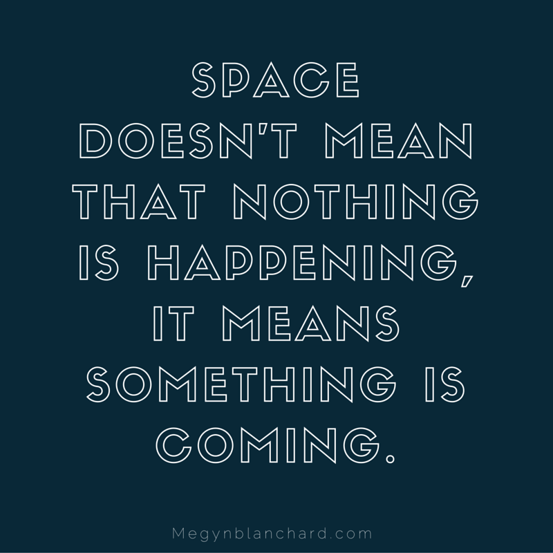 Space doesn't mean nothing is happening, it means something is coming