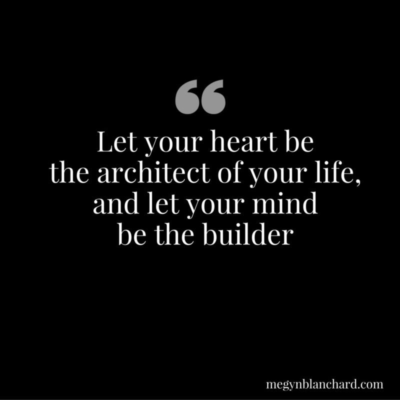 Let your heart be the architect of your life and let your mind be the builder