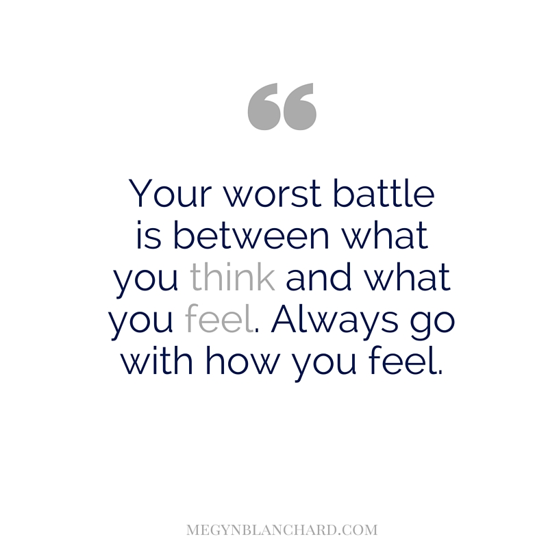 Your worst battle is between what you think and what you feel.