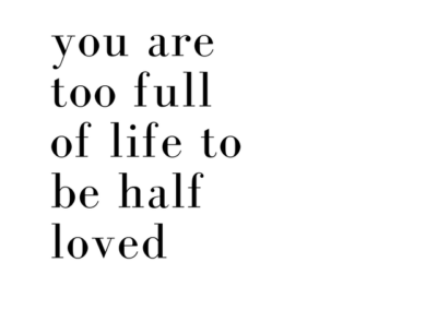 you are too full of life to be half loved