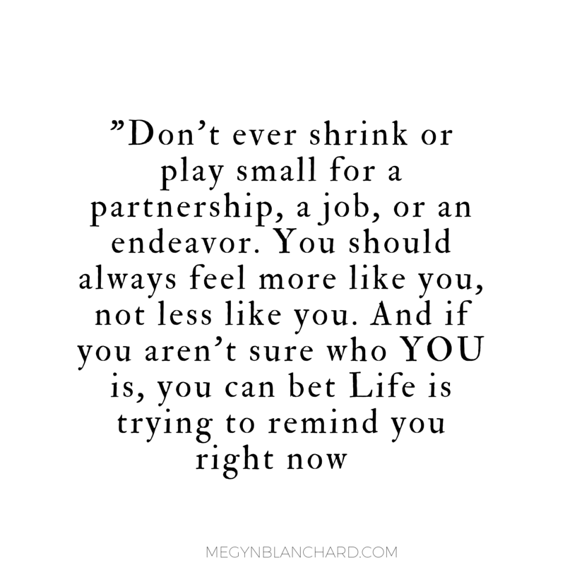 Don't ever shrink or play small for a partnership, a job or an endeavor. You should always feel more like you, and not less like you.