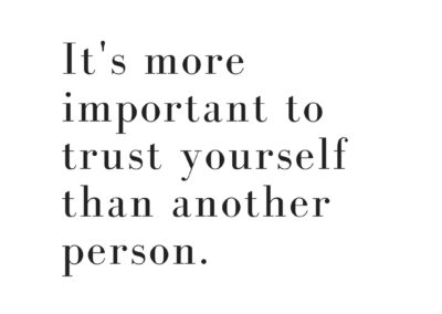 Learn how to trust yourself, it's the most important thing you can do