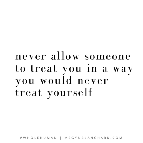 Never allow someone to treat you in a way you wouldn't treat yourself