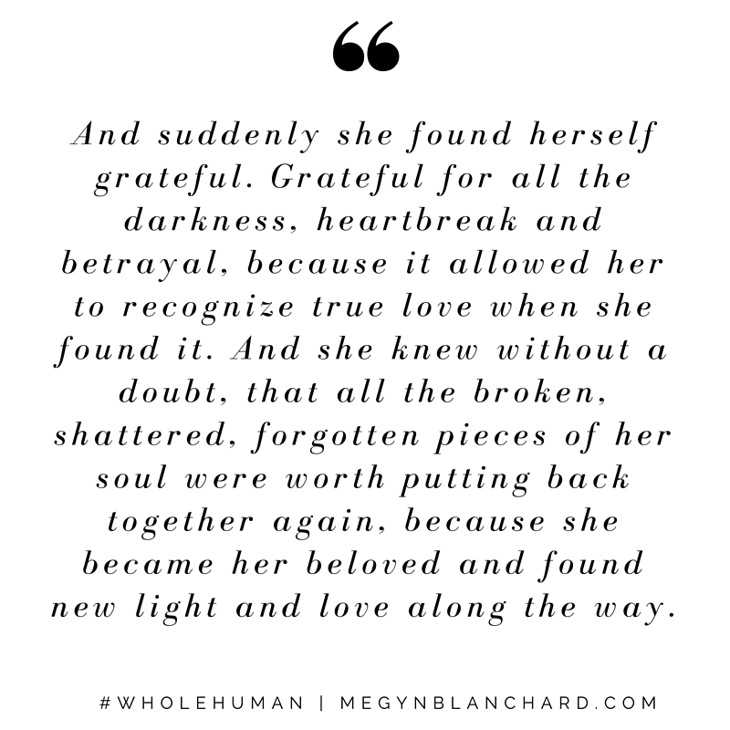 And suddenly she found herself grateful. Grateful for all the darkness, heartbreak and betrayal, because it allowed her to recognize true love when she found it.