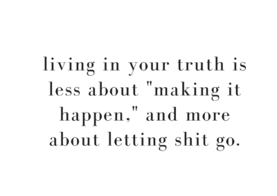 LIving in your truth is less about making shit happen and more about letting shit go.